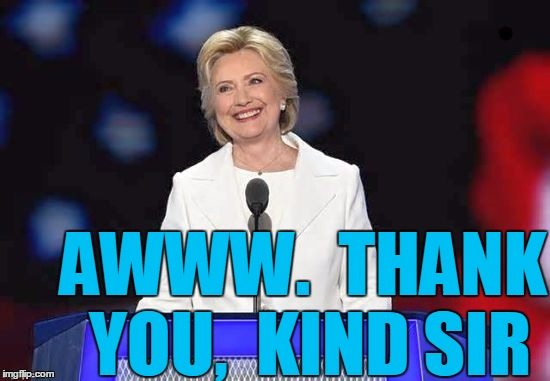 Hillary | AWWW.  THANK YOU,  KIND SIR | image tagged in hillary | made w/ Imgflip meme maker