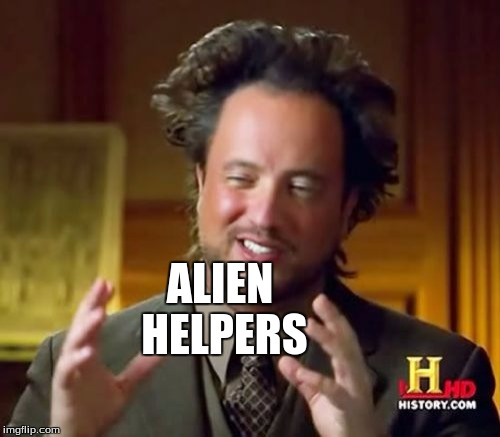 Ancient Aliens Meme | ALIEN HELPERS | image tagged in memes,ancient aliens | made w/ Imgflip meme maker
