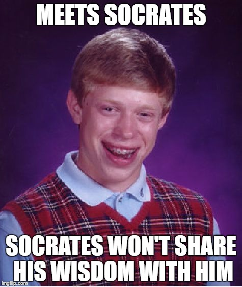 Part 2... | MEETS SOCRATES SOCRATES WON'T SHARE HIS WISDOM WITH HIM | image tagged in memes,bad luck brian,imgflip users,socrates,olympianproduct | made w/ Imgflip meme maker