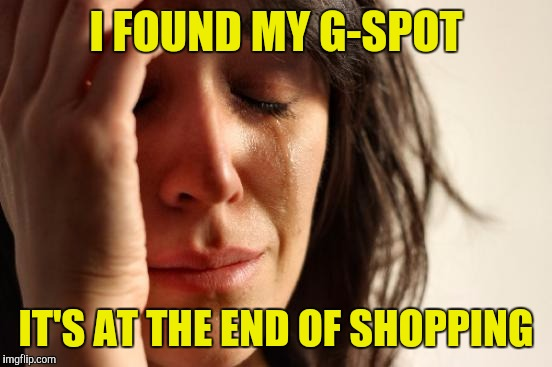 First World Problems Meme | I FOUND MY G-SPOT IT'S AT THE END OF SHOPPING | image tagged in memes,first world problems | made w/ Imgflip meme maker