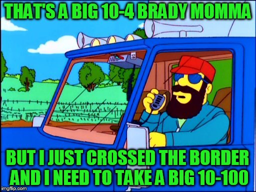 THAT'S A BIG 10-4 BRADY MOMMA BUT I JUST CROSSED THE BORDER AND I NEED TO TAKE A BIG 10-100 | made w/ Imgflip meme maker