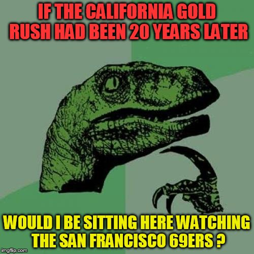 Philosoraptor Meme | IF THE CALIFORNIA GOLD RUSH HAD BEEN 20 YEARS LATER WOULD I BE SITTING HERE WATCHING THE SAN FRANCISCO 69ERS ? | image tagged in memes,philosoraptor | made w/ Imgflip meme maker