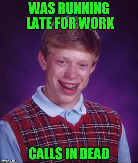 Bad Luck Brian Meme | WAS RUNNING LATE FOR WORK CALLS IN DEAD | image tagged in memes,bad luck brian | made w/ Imgflip meme maker