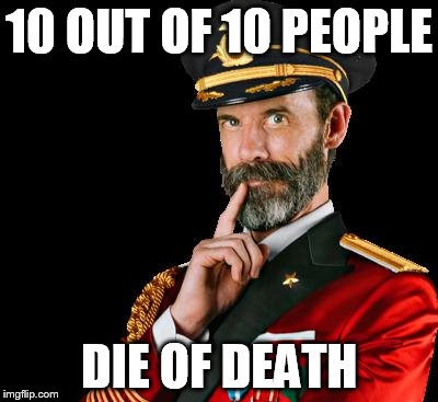 captain obvious | 10 OUT OF 10 PEOPLE DIE OF DEATH | image tagged in captain obvious,death,die,funny meme,10 out of 10,laughs | made w/ Imgflip meme maker