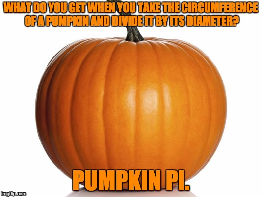 pumpkin | WHAT DO YOU GET WHEN YOU TAKE THE CIRCUMFERENCE OF A PUMPKIN AND DIVIDE IT BY ITS DIAMETER? PUMPKIN PI. | image tagged in pumpkin | made w/ Imgflip meme maker