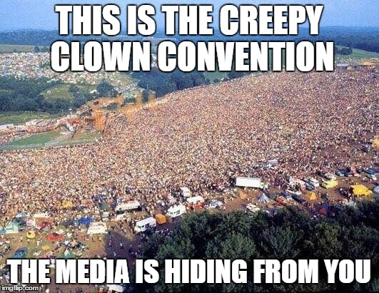 THIS IS THE CREEPY CLOWN CONVENTION; THE MEDIA IS HIDING FROM YOU | image tagged in creepy clown | made w/ Imgflip meme maker