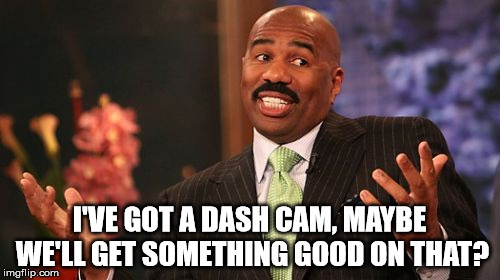 Steve Harvey Meme | I'VE GOT A DASH CAM, MAYBE WE'LL GET SOMETHING GOOD ON THAT? | image tagged in memes,steve harvey | made w/ Imgflip meme maker