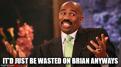 Steve Harvey Meme | IT'D JUST BE WASTED ON BRIAN ANYWAYS | image tagged in memes,steve harvey | made w/ Imgflip meme maker
