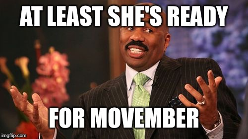 Steve Harvey Meme | AT LEAST SHE'S READY FOR MOVEMBER | image tagged in memes,steve harvey | made w/ Imgflip meme maker