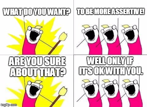 What Do We Want Meme | WHAT DO YOU WANT? TO BE MORE ASSERTIVE! ARE YOU SURE ABOUT THAT? WELL ONLY IF IT'S OK WITH YOU. | image tagged in memes,what do we want | made w/ Imgflip meme maker