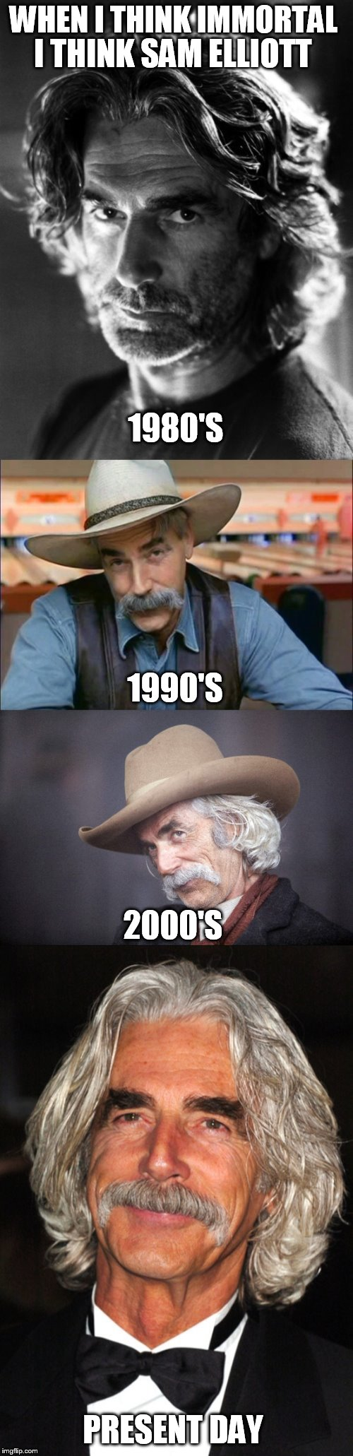 Sam Elliott seems immortal to me! | WHEN I THINK IMMORTAL I THINK SAM ELLIOTT 1980'S 1990'S 2000'S PRESENT DAY | image tagged in meme,sam elliott,immortal,actor,never changing,just awesome | made w/ Imgflip meme maker