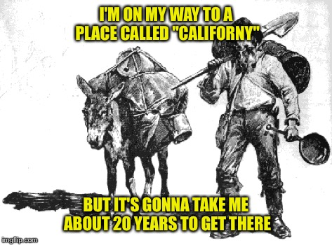 "I'M ON MY WAY TO A PLACE CALLED ""CALIFORNY"" BUT IT'S GONNA TAKE ME ABOUT 20 YEARS TO GET THERE 