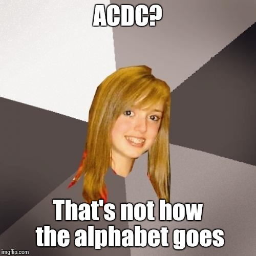 Musically Oblivious 8th Grader Meme | ACDC? That's not how the alphabet goes | image tagged in memes,trhtimmy,musically oblivious 8th grader,acdc | made w/ Imgflip meme maker