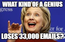 Genius |  WHAT KIND OF A GENIUS; LOSES 33,000 EMAILS? | image tagged in hillary for prison | made w/ Imgflip meme maker