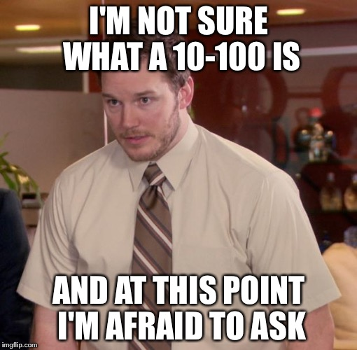 I'M NOT SURE WHAT A 10-100 IS AND AT THIS POINT I'M AFRAID TO ASK | made w/ Imgflip meme maker