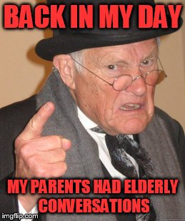 Back In My Day Meme | BACK IN MY DAY MY PARENTS HAD ELDERLY CONVERSATIONS | image tagged in memes,back in my day | made w/ Imgflip meme maker