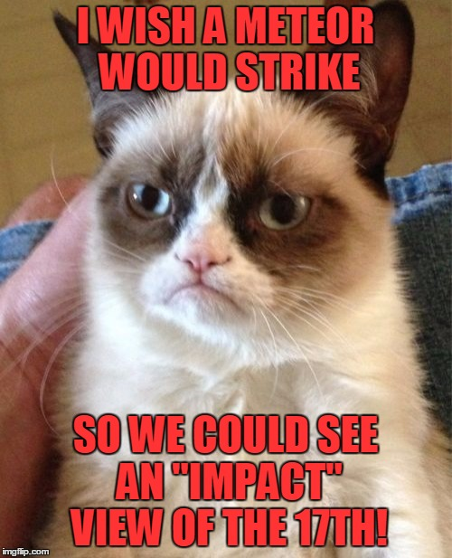 "Grumpy Cat Meme | I WISH A METEOR WOULD STRIKE SO WE COULD SEE AN ""IMPACT"" VIEW OF THE 17TH! 