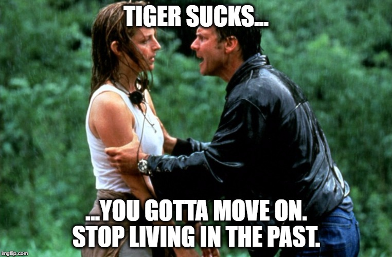 Tiger Sucks |  TIGER SUCKS... ...YOU GOTTA MOVE ON. STOP LIVING IN THE PAST. | image tagged in tiger,tiger woods,golf,golf channel,pga,pga tour | made w/ Imgflip meme maker