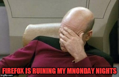 Captain Picard Facepalm Meme | FIREFOX IS RUINING MY MNONDAY NIGHTS | image tagged in memes,captain picard facepalm | made w/ Imgflip meme maker