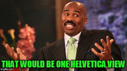Steve Harvey Meme | THAT WOULD BE ONE HELVETICA VIEW | image tagged in memes,steve harvey | made w/ Imgflip meme maker
