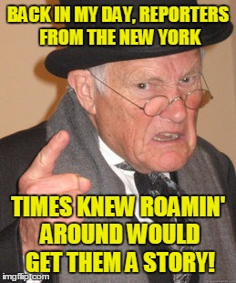 Back In My Day Meme | BACK IN MY DAY, REPORTERS FROM THE NEW YORK TIMES KNEW ROAMIN' AROUND WOULD GET THEM A STORY! | image tagged in memes,back in my day | made w/ Imgflip meme maker