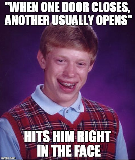 "Bad Luck Brian Meme |  ""WHEN ONE DOOR CLOSES, ANOTHER USUALLY OPENS""; HITS HIM RIGHT IN THE FACE 