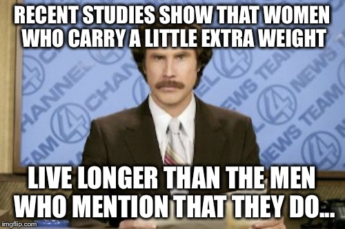 Ron Burgundy Meme | RECENT STUDIES SHOW THAT WOMEN WHO CARRY A LITTLE EXTRA WEIGHT LIVE LONGER THAN THE MEN WHO MENTION THAT THEY DO... | image tagged in memes,ron burgundy | made w/ Imgflip meme maker