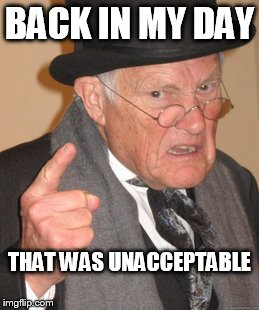 Back In My Day Meme | BACK IN MY DAY THAT WAS UNACCEPTABLE | image tagged in memes,back in my day | made w/ Imgflip meme maker