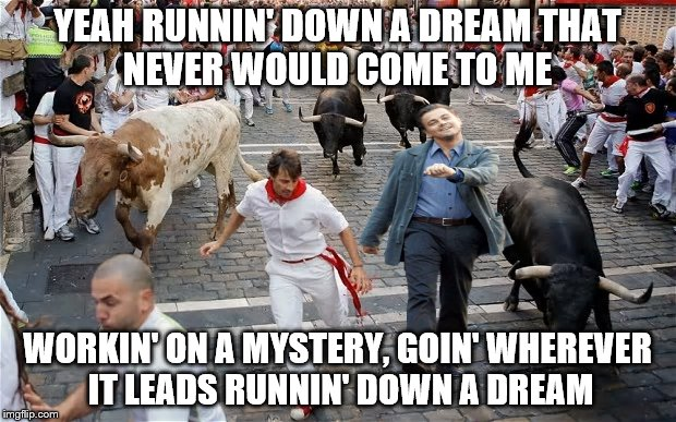 Sing-along with Petty | YEAH RUNNIN' DOWN A DREAMTHAT NEVER WOULD COME TO ME WORKIN' ON A MYSTERY, GOIN' WHEREVER IT LEADSRUNNIN' DOWN A DREAM | image tagged in memes,bulls,petty,leonardo dicaprio | made w/ Imgflip meme maker