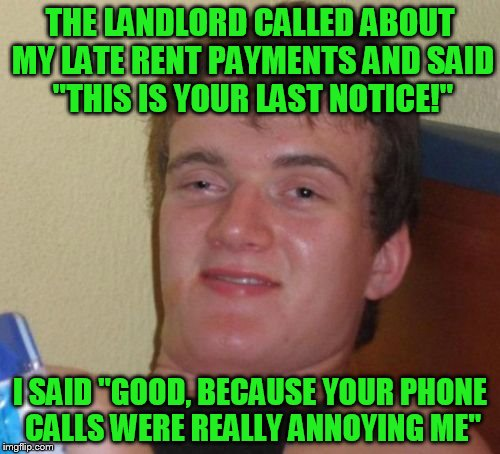 "10 Guy Meme | THE LANDLORD CALLED ABOUT MY LATE RENT PAYMENTS AND SAID ""THIS IS YOUR LAST NOTICE!"" I SAID ""GOOD, BECAUSE YOUR PHONE CALLS WERE REALLY ANNO 