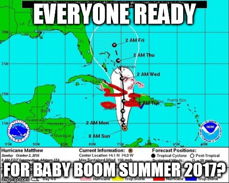 EVERYONE READY; FOR BABY BOOM SUMMER 2017? | image tagged in hurricane matthew | made w/ Imgflip meme maker