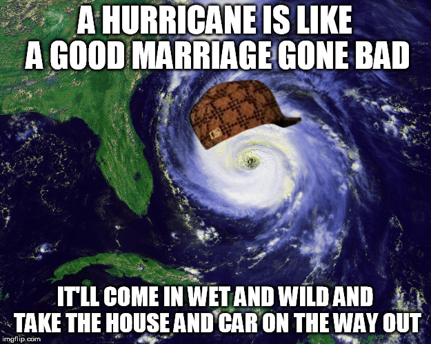 hurricane |  A HURRICANE IS LIKE A GOOD MARRIAGE GONE BAD; IT'LL COME IN WET AND WILD AND TAKE THE HOUSE AND CAR ON THE WAY OUT | image tagged in hurricane,scumbag | made w/ Imgflip meme maker