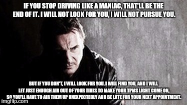 I Will Find You And Kill You | IF YOU STOP DRIVING LIKE A MANIAC, THAT'LL BE THE END OF IT. I WILL NOT LOOK FOR YOU, I WILL NOT PURSUE YOU. BUT IF YOU DON'T, I WILL LOOK F | image tagged in memes,i will find you and kill you | made w/ Imgflip meme maker