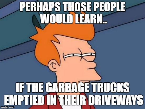 Futurama Fry Meme | PERHAPS THOSE PEOPLE WOULD LEARN.. IF THE GARBAGE TRUCKS EMPTIED IN THEIR DRIVEWAYS | image tagged in memes,futurama fry | made w/ Imgflip meme maker