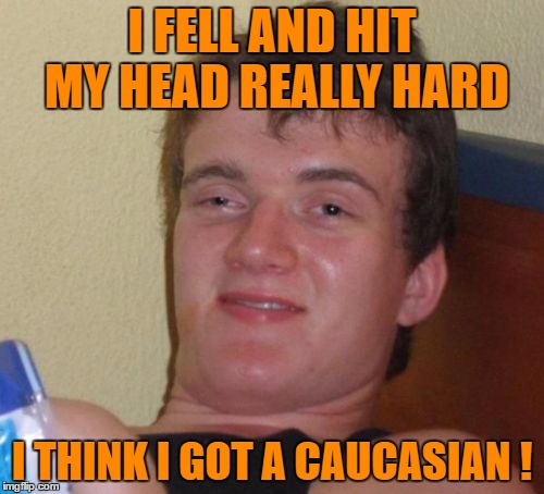 Memeing stupid stuff found on facebook....Facepalm ! | I FELL AND HIT MY HEAD REALLY HARD I THINK I GOT A CAUCASIAN ! | image tagged in memes,10 guy | made w/ Imgflip meme maker