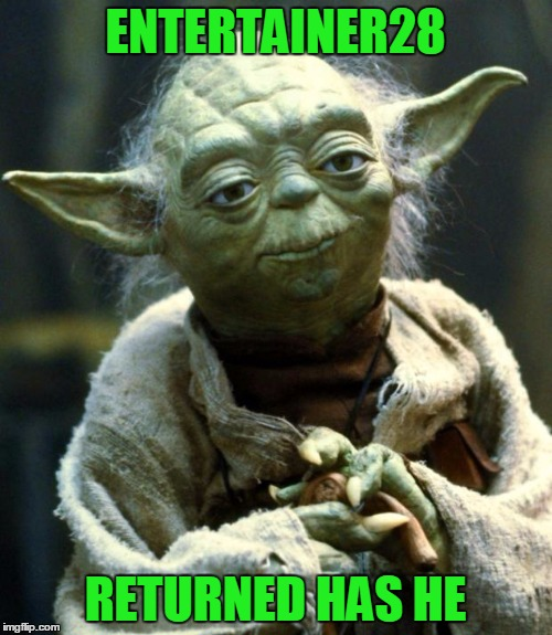 Star Wars Yoda Meme | ENTERTAINER28 RETURNED HAS HE | image tagged in memes,star wars yoda | made w/ Imgflip meme maker