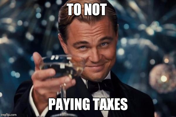Leonardo Dicaprio Cheers Meme | TO NOT PAYING TAXES | image tagged in memes,leonardo dicaprio cheers | made w/ Imgflip meme maker