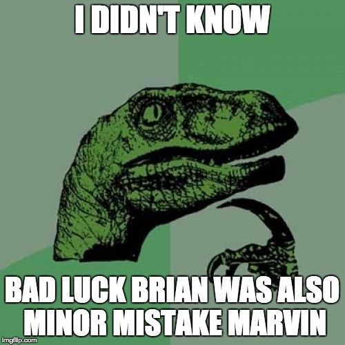 I DIDN'T KNOW BAD LUCK BRIAN WAS ALSO MINOR MISTAKE MARVIN | image tagged in memes,philosoraptor | made w/ Imgflip meme maker