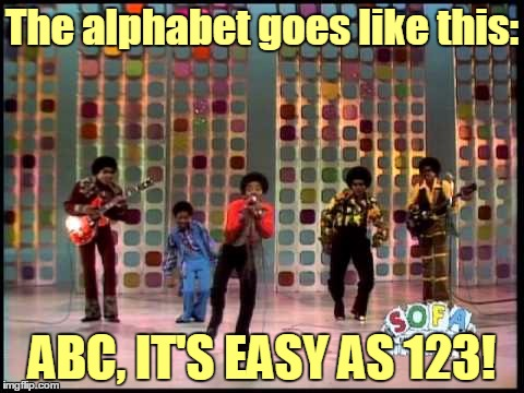 The alphabet goes like this: ABC, IT'S EASY AS 123! | made w/ Imgflip meme maker