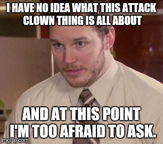 Afraid To Ask Andy (Closeup) Meme | I HAVE NO IDEA WHAT THIS ATTACK CLOWN THING IS ALL ABOUT AND AT THIS POINT I'M TOO AFRAID TO ASK. | image tagged in memes,afraid to ask andy closeup | made w/ Imgflip meme maker