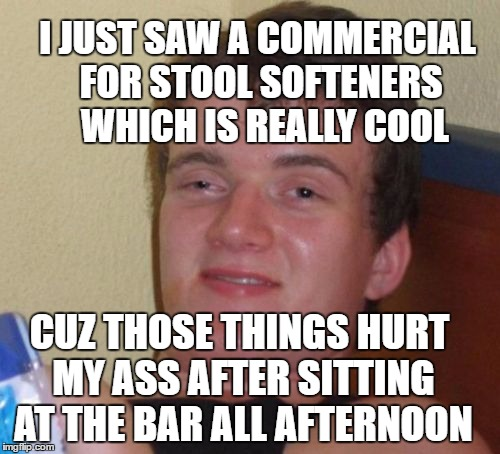 Bar stool blues | I JUST SAW A COMMERCIAL FOR STOOL SOFTENERS  WHICH IS REALLY COOL CUZ THOSE THINGS HURT MY ASS AFTER SITTING AT THE BAR ALL AFTERNOON | image tagged in memes,10 guy,stool,drinking,ass | made w/ Imgflip meme maker