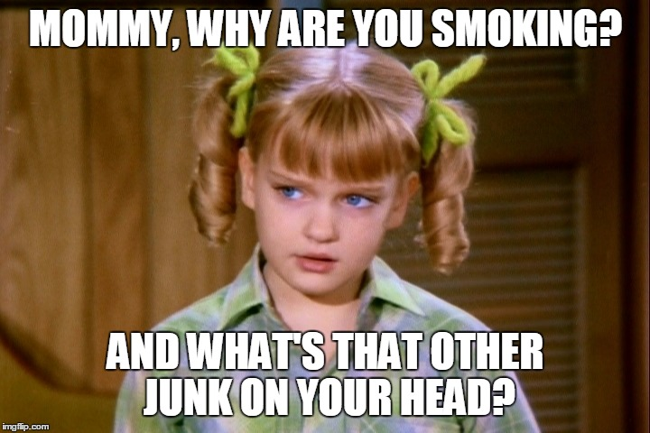 MOMMY, WHY ARE YOU SMOKING? AND WHAT'S THAT OTHER JUNK ON YOUR HEAD? | made w/ Imgflip meme maker