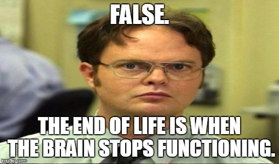 FALSE. THE END OF LIFE IS WHEN THE BRAIN STOPS FUNCTIONING. | made w/ Imgflip meme maker