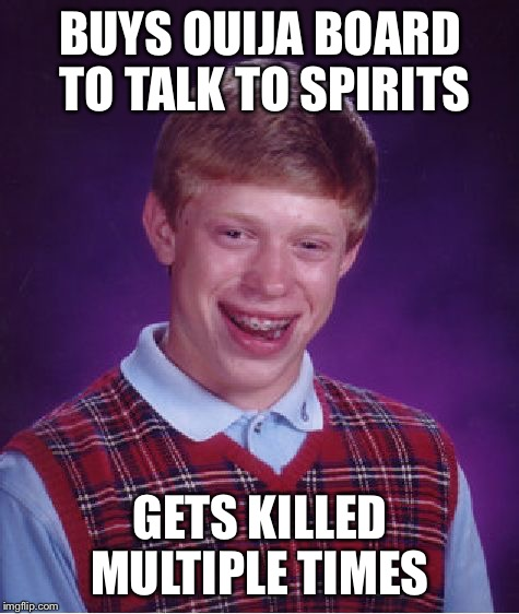 Spirt Are you here | BUYS OUIJA BOARD TO TALK TO SPIRITS GETS KILLED MULTIPLE TIMES | image tagged in memes,bad luck brian,ouija,ouija board,spirit | made w/ Imgflip meme maker