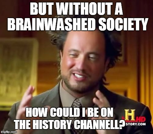 Ancient Aliens Meme | BUT WITHOUT A BRAINWASHED SOCIETY HOW COULD I BE ON THE HISTORY CHANNELL? | image tagged in memes,ancient aliens | made w/ Imgflip meme maker