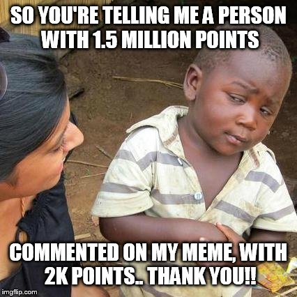 Third World Skeptical Kid Meme | SO YOU'RE TELLING ME A PERSON WITH 1.5 MILLION POINTS COMMENTED ON MY MEME, WITH 2K POINTS.. THANK YOU!! | image tagged in memes,third world skeptical kid | made w/ Imgflip meme maker