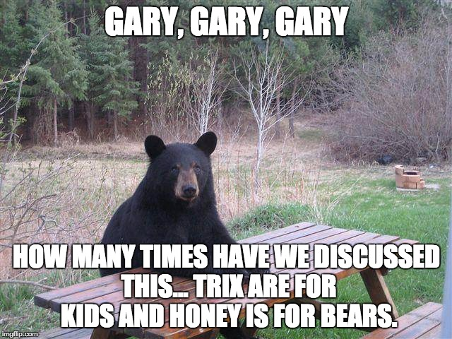 Silly Rabbit!!! |  GARY, GARY, GARY; HOW MANY TIMES HAVE WE DISCUSSED THIS... TRIX ARE FOR KIDS AND HONEY IS FOR BEARS. | image tagged in bear at picnic table,memes,funny memes,honey,gary | made w/ Imgflip meme maker