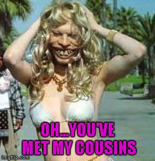 OH...YOU'VE MET MY COUSINS | made w/ Imgflip meme maker