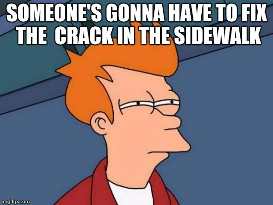 Futurama Fry Meme | SOMEONE'S GONNA HAVE TO FIX THE  CRACK IN THE SIDEWALK | image tagged in memes,futurama fry | made w/ Imgflip meme maker