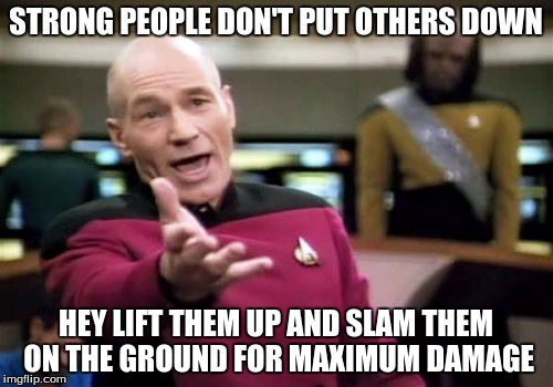 Picard Wtf Meme | STRONG PEOPLE DON'T PUT OTHERS DOWN HEY LIFT THEM UP AND SLAM THEM ON THE GROUND FOR MAXIMUM DAMAGE | image tagged in memes,picard wtf | made w/ Imgflip meme maker